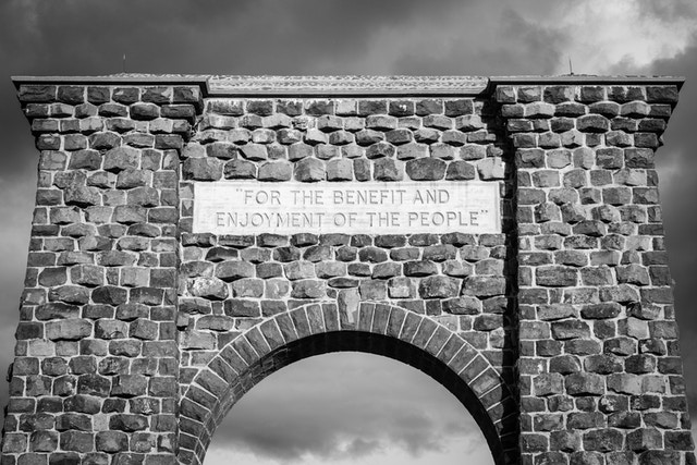 "The inscription at the top of the Roosevelt Arch in Yellowstone National Park, which reads ""for the benefit and enjoyment of the people""."